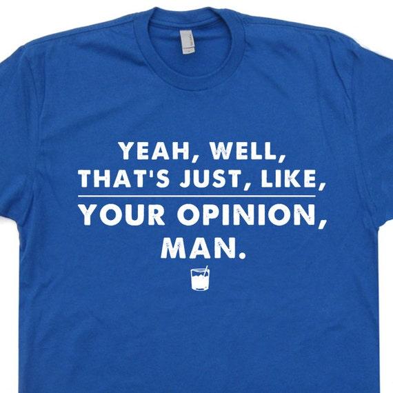 Big Lebowski Quotes: Your Opinion The Big Lebowski T Shirt Bowling T Shirt The Dude