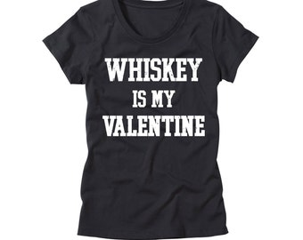 Womens Whiskey is my Valentine T-Shirt - Funny Valentines Day Shirt - Ladies Singles TShirt - Whisky is my Valentine Tee - Whiskey T Shirt