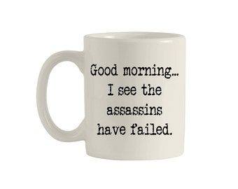 Good morning... I see the assassins have failed, 11oz. ceramic mug, funny mugs, funny coffee mugs, coffee mugs, custom mug. M00007.