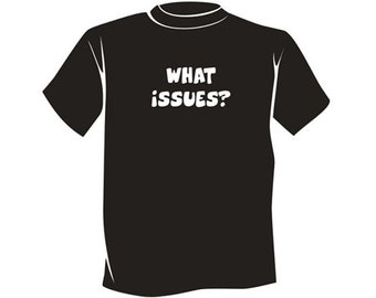 What Issues? - Silly Recovery T-Shirt - Unique 12 Step Recovery Clothing, Wearables, and Swag! ...from your friends at WoodenUrecover.com