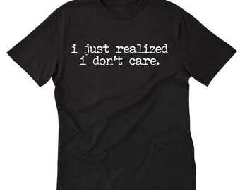 I Just Realized I Don't Care T-shirt Funny Hilarious Sarcastic Tee Shirt
