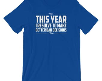 This Year I Resolve To Make Better Bad Decisions Pun T-Shirt | Happy 2018 New Year Welcoming Silvester Party Best Shirt | New Year's Eve Tee