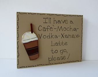 """Hand Painted Wooden Tan Funny Cafe' Mocha Coffee Sign, """"I'll have a Cafe' Mocha Vodka Xanax Latte to go, please."""""""