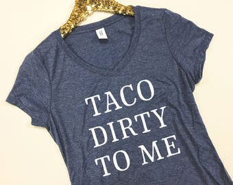 Taco Dirty To Me V Neck Tee - Taco Dirty To Me Shirt - Taco Shirt - Taco T Shirt - Taco Shirt Women - Taco Dirty Shirt - Punny Taco Shirt