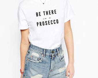 Be There In A Prosecco T-Shirt | Tumblr Shirts, Tumblr Clothing, Wine Gift, Gift for Her, Prosecco Shirt, Champagne, Brunch Shirt