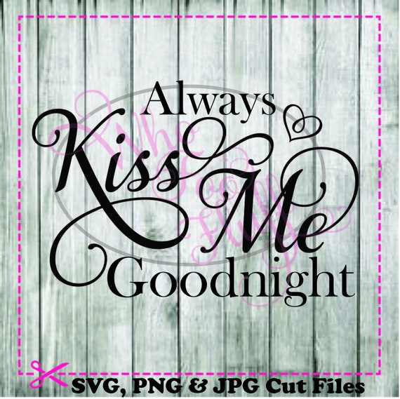 Always Kiss Me Goodnight SVG, DIY Jpg Png Files, Cutting File, Gift Love Saying  Quote Vector Wedding Sign House Home Decoration From WhoFooFluff On Etsy ...