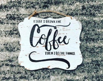 First I Drink the Coffee Then I Do the Things Coffee bar kitchen wall hanging whitewashed wood plaque Modern Farmhouse