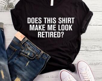 Does This Shirt Make Me Look Retired? T-Shirt, Funny Retirement Birthday Gift For Men, Women, Husband, Wife Shirt, Funny Retired Shirt
