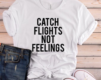 MORE STYLES! Catch Flights Not Feelings,Unisex Tee, Funny Graphic Tee, Holiday Graphic Tee, Graphic Tee, Funny Graphic Tee, funny shirts