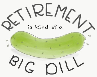 Retirement card.  Retirement is a big dill greeting card.  Any way you slice it, retirement is a big dill.  Any way you slice it. Big dill.