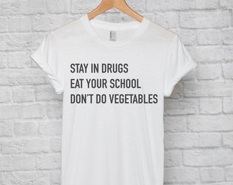 Stay In Drugs, Eat Your School, Don't Do Vegetables t-shirt tee // funny t-shirts / t-shirt funny / funny shirt / school t-shirt