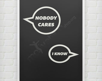 Nobody Cares - I know - Funny poster quote print unlimited colors - Typography Poster