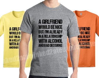 A girlfriend would be nice but Im already in a relationship with alchohol and bad decisions Mens Tshirt humor funny his gift