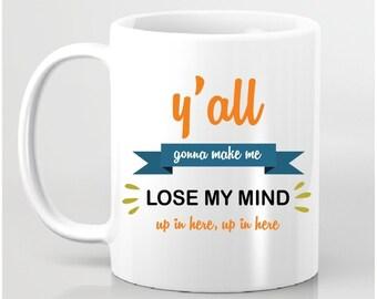 Funny Coffee Mug - Y'all Gonna Make Me Lose My Mind Mug - Ceramic Mug - Funny Coffee Mug - Gift for Boss, Gift For Friend, Gift for Him Her