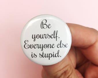 be yourself. Everyone else is stupid. 1.25 inch pin back button badge. for the snarky non conformist.