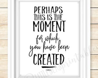 Esther 4:14, printable Bible verse, Perhaps this is the moment for which you have been created, encouraging wall art, gift for friend