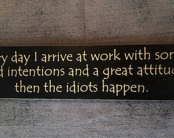 Everyday I arrive at work with some good intentions and a great attitude then the idiots happen wooden sign