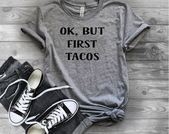 "Women's tank or tshirt ""OK, but first tacos""  white, gray or black 