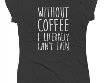 Without Coffee I Literally Can't Funny Caffeine Addict Mocha Espresso Shot Roast Bean Grounds Juniors T-shirt SF_0302