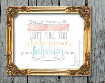 Your BELIEFS don't make you a better person, your BEHAVIOR does - MOTIVATIONAL Printable Artwork, instant digital download