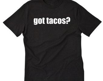 Got Tacos? T-shirt Funny Taco Mexican Food Taco Truck Taco Tuesday Tee Shirt