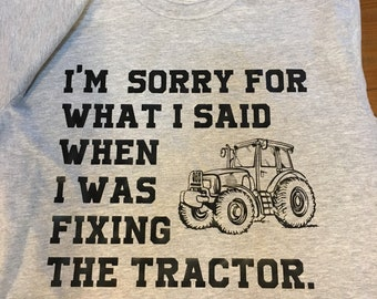 I'm sorry for what I said when i was fixing the tractor tshirt