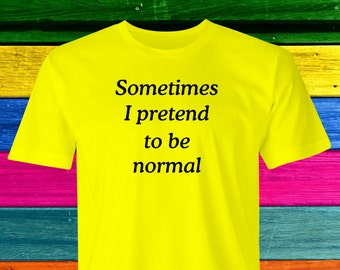 Pretending to be Normal T-shirt, Be Normal T-shirt, Funny Pretending T-shirt, Pretending to be T-shirt,Sometimes normal T-shirt, Pretending.