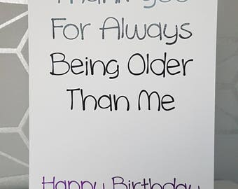 Thank you for always being older than me , funny birthday card, blank greetings card for birthday