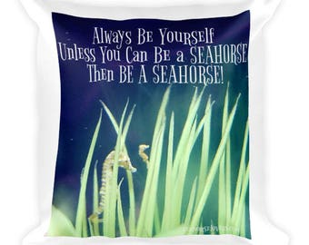 Always Be Yourself - Unless You Can Be a Seahorse - Then Be a Seahorse!   Square Pillow