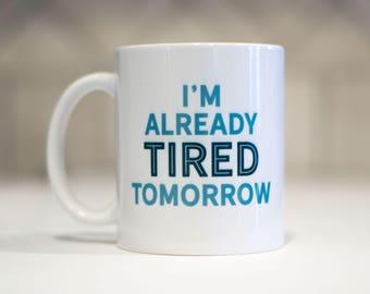 I'm already tired tomorrow mug - funny coffee mug - unique mug - cute mug - coffee cup - tired coffee mug