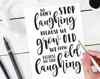 We Don't Stop Laughing Because We Grow Old, We Grow Old Because We Stop Laughing - Inspirational 8x10 INSTANT DOWNLOAD, PRINTABLE quote