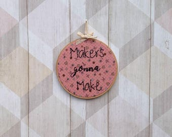 Makers gonna make embroidery hoop art, inspirational wall decor, funny, comical gift, present, sewing -craft room decor, maker present