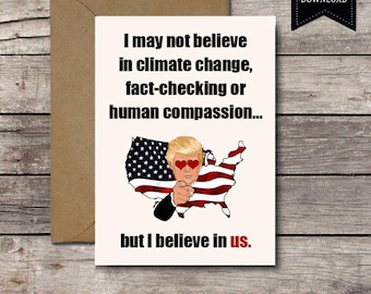 Printable Card / I May Not Believe In.. / Funny Donald Trump Political Valentine's Day Card Him Her Anniversary Love Climate Change Download