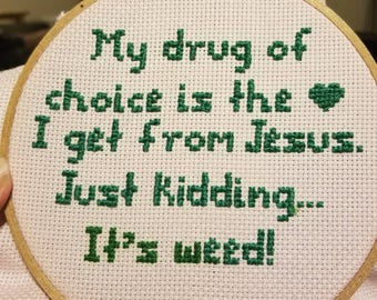 My drug of choice is the <3 I get from Jesus. Just kidding... it's weed! Embroidered hoop. Cross stitch