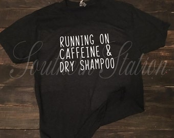 "Customizable ""Running on caffeine & dry shampoo"" shirt"