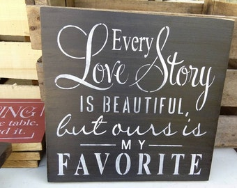 Valentine's day gift, Every love story is beautiful, but ours is my favorite, wedding gift, stenciled wood sign
