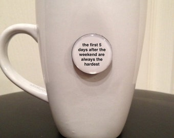 Quote   Mug   Magnet   The First 5 Days After The Weekend Are Always The Hardest