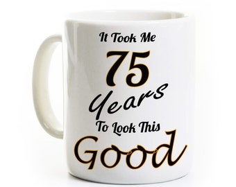 75th Birthday Gift Coffee Mug - It Took Me 75 Years To Look This Good - 75 Years Old