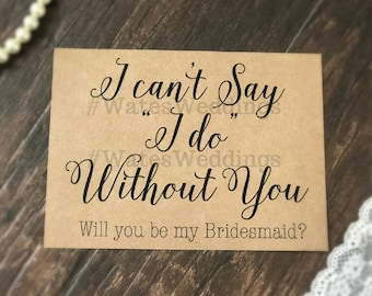 Will you be my Bridesmaid Card . I can't Say I do Without You