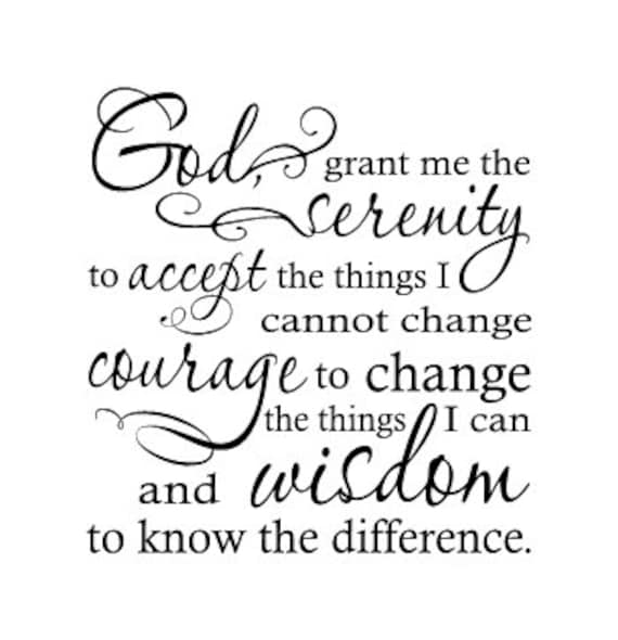 God Grant Me The Serenity To Accept The Things I Cannot Change