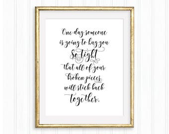 One day someone is going to hug you so tight that all of your broken pieces will stick back together. Printable Wall Art, Love, Typography