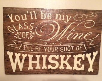 You'll be my glass of wine I'll be your shot of whiskey Pallet sign