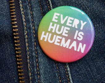 "Every Hue is Human, Kindness, Pun Button, Puns, Equality, All Lives Matter, LGBT, Black Lives Matter, The Resistance, 1.75"" Pinback Button"