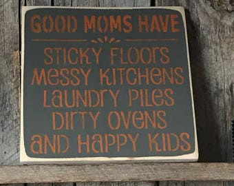 Good Moms Have Sticky Floors Messy Kitchens Laundry Piles Dirty Ovens And Happy Kids - Painted Wood Sign - Rustic Wall Decor