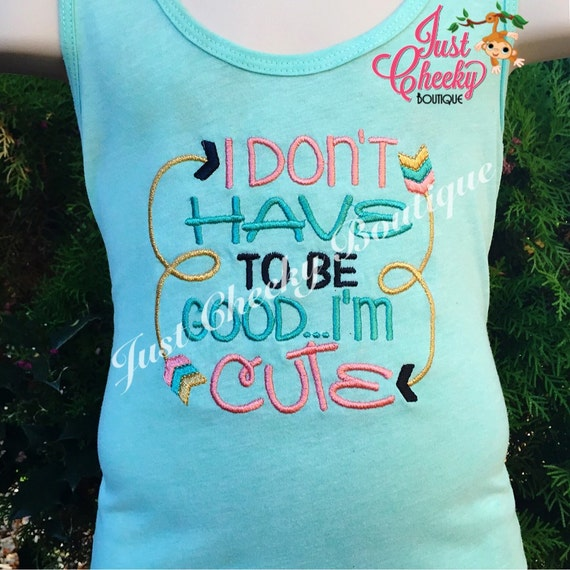 I Don't Have to be Good, I'm Cute - Girls Embroidered Shirt - Pretty Girls - Cute Girls
