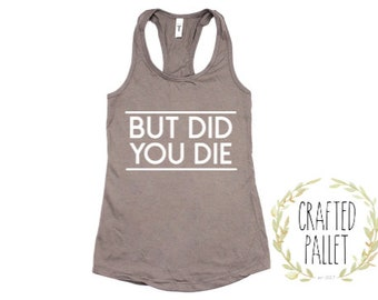 But Did You Die Tank/Workout Tank/Fitness Tank Tops/Gym Shirt/Crossfit Tank Tops/ Yoga Tank /Workout Shirt /Funny Workout Tank