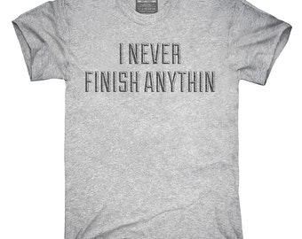 I Never Finish Anything T-Shirt, Hoodie, Tank Top, Gifts