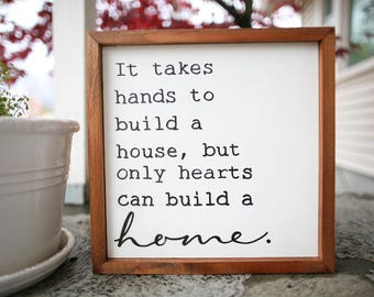 It take hand to build a house, but only hearts can build a home. - Sign