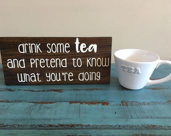 Drink Some Tea and Pretend to Know What You're Doing Rustic Wood Sign, Tea Decor, Tea Lover Sign, Inspirational Sign, Funny Tea Sign