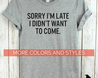 Sorry I'm Late I didn't want to come, Crew neck or V-neck, Mens Ladies Unisex Bella Canvas T-shirt, Gifts, Shirts with words, Funny tees.